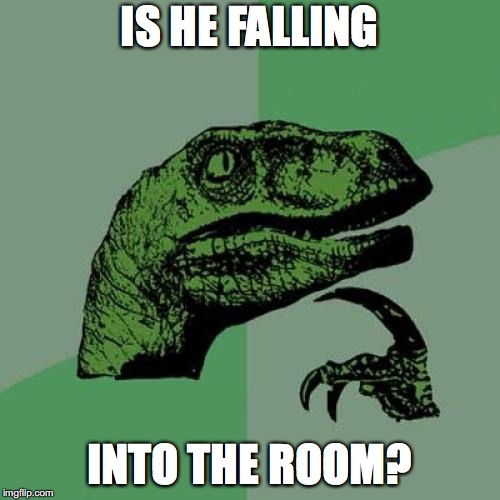 Philosoraptor Meme | IS HE FALLING INTO THE ROOM? | image tagged in memes,philosoraptor | made w/ Imgflip meme maker