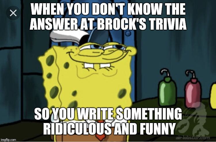 WHEN YOU DON'T KNOW THE ANSWER AT BROCK'S TRIVIA SO YOU WRITE SOMETHING RIDICULOUS AND FUNNY | image tagged in anticipation | made w/ Imgflip meme maker