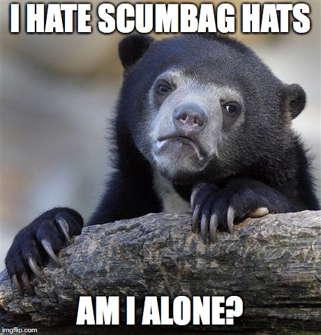 Confession Bear Meme | I HATE SCUMBAG HATS AM I ALONE? | image tagged in memes,confession bear | made w/ Imgflip meme maker