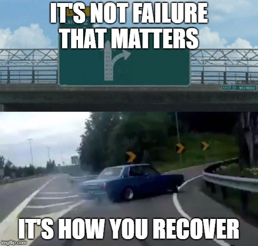 Left Exit 12 Off Ramp Meme | IT'S NOT FAILURE THAT MATTERS IT'S HOW YOU RECOVER | image tagged in memes,left exit 12 off ramp | made w/ Imgflip meme maker