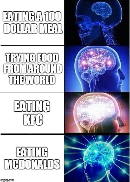 McDonalds for life  | EATING A 100 DOLLAR MEAL TRYING FOOD FROM AROUND THE WORLD EATING KFC EATING MCDONALDS | image tagged in memes,expanding brain,mcdonalds | made w/ Imgflip meme maker