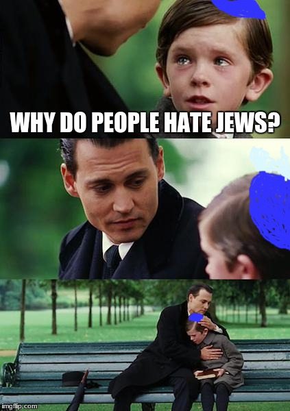 Finding Neverland Meme | WHY DO PEOPLE HATE JEWS? | image tagged in memes,finding neverland | made w/ Imgflip meme maker