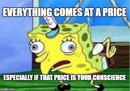 Mocking Spongebob Meme | EVERYTHING COMES AT A PRICE ESPECIALLY IF THAT PRICE IS YOUR CONSCIENCE | image tagged in memes,mocking spongebob | made w/ Imgflip meme maker
