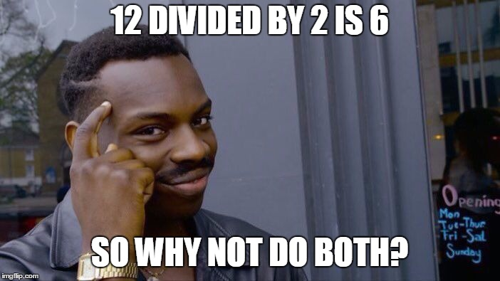 Roll Safe Think About It Meme | 12 DIVIDED BY 2 IS 6 SO WHY NOT DO BOTH? | image tagged in memes,roll safe think about it | made w/ Imgflip meme maker