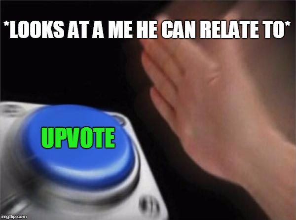 Blank Nut Button Meme | *LOOKS AT A ME HE CAN RELATE TO* UPVOTE | image tagged in memes,blank nut button | made w/ Imgflip meme maker