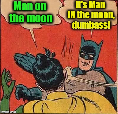 Batman Slapping Robin Meme | Man on the moon It's Man IN the moon, dumbass! | image tagged in memes,batman slapping robin | made w/ Imgflip meme maker