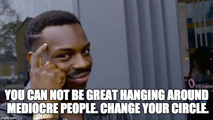 Roll Safe Think About It Meme | YOU CAN NOT BE GREAT HANGING AROUND MEDIOCRE PEOPLE. CHANGE YOUR CIRCLE. | image tagged in memes,roll safe think about it | made w/ Imgflip meme maker