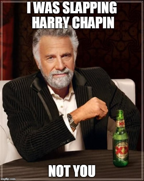 The Most Interesting Man In The World Meme | I WAS SLAPPING HARRY CHAPIN NOT YOU | image tagged in memes,the most interesting man in the world | made w/ Imgflip meme maker