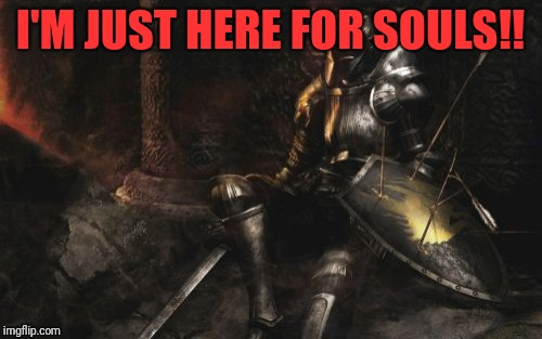 Downcast Dark Souls | I'M JUST HERE FOR SOULS!! | image tagged in memes,downcast dark souls | made w/ Imgflip meme maker
