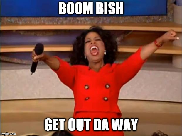 Oprah You Get A Meme | BOOM BISH GET OUT DA WAY | image tagged in memes,oprah you get a | made w/ Imgflip meme maker