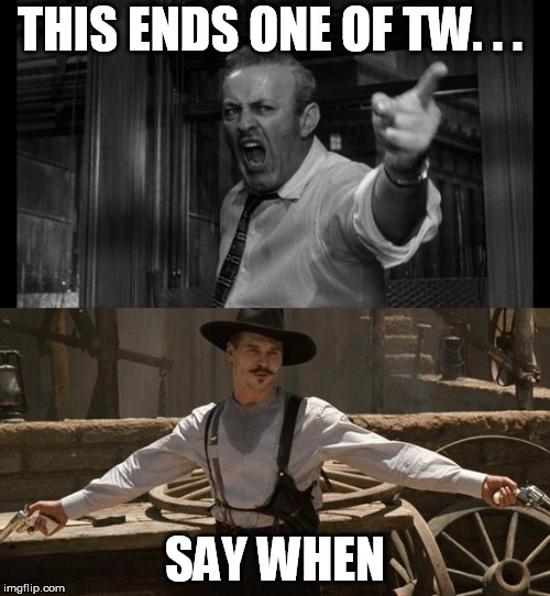 THIS ENDS ONE OF TW. . . SAY WHEN | image tagged in doc holliday | made w/ Imgflip meme maker