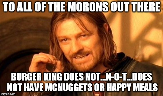 One Does Not Simply Meme | TO ALL OF THE MORONS OUT THERE BURGER KING DOES NOT...N-O-T...DOES NOT HAVE MCNUGGETS OR HAPPY MEALS | image tagged in memes,one does not simply | made w/ Imgflip meme maker