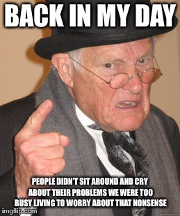 BACK IN MY DAY PEOPLE DIDN'T SIT AROUND AND CRY ABOUT THEIR PROBLEMS WE WERE TOO BUSY LIVING TO WORRY ABOUT THAT NONSENSE | made w/ Imgflip meme maker