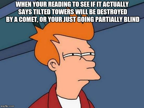 Futurama Fry Meme | WHEN YOUR READING TO SEE IF IT ACTUALLY SAYS TILTED TOWERS WILL BE DESTROYED BY A COMET, OR YOUR JUST GOING PARTIALLY BLIND | image tagged in memes,futurama fry | made w/ Imgflip meme maker