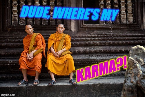 Don't worry, it will find YOU | I | image tagged in karma,monks memeing,dude wheres my car,buddhism,taoism | made w/ Imgflip meme maker