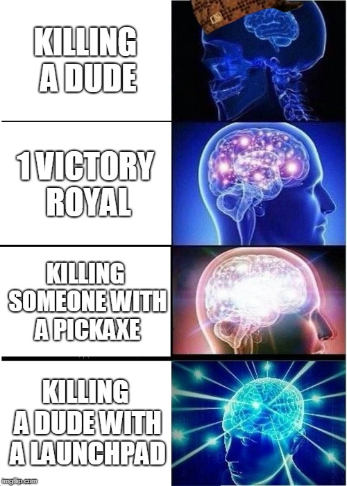 Expanding Brain Meme | KILLING A DUDE 1 VICTORY ROYAL KILLING SOMEONE WITH A PICKAXE KILLING A DUDE WITH A LAUNCHPAD | image tagged in memes,expanding brain,scumbag | made w/ Imgflip meme maker