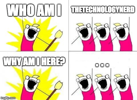 . . . 2.0 | WHO AM I THETECHNOLOGYNERD WHY AM I HERE? . . . | image tagged in memes,what do we want,nope | made w/ Imgflip meme maker
