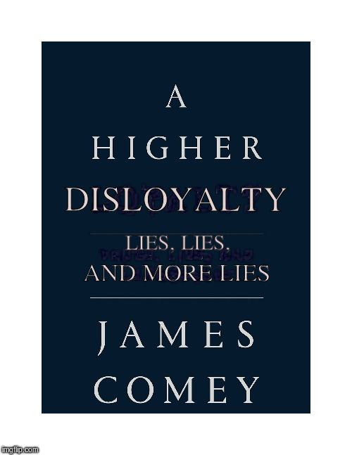 Corrupt Comey | DISLOYALTY LIES, LIES, AND MORE LIES | image tagged in leaks,lies,coverups | made w/ Imgflip meme maker