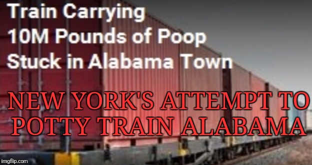 Constipated Train | NEW YORK'S ATTEMPT TO POTTY TRAIN ALABAMA | image tagged in memes,funny,brace yourselves x is coming,breaking news | made w/ Imgflip meme maker