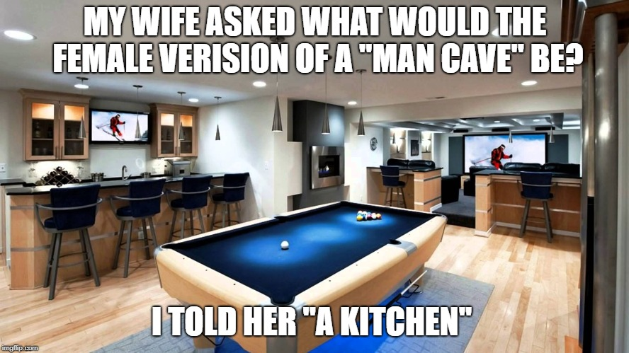 "MY WIFE ASKED WHAT WOULD THE FEMALE VERISION OF A ""MAN CAVE"" BE? I TOLD HER ""A KITCHEN"" 