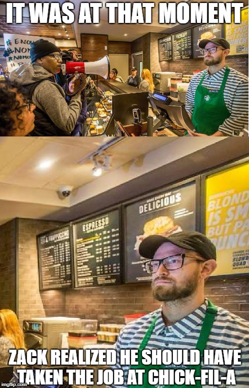 zack at starbucks realizes |  IT WAS AT THAT MOMENT; ZACK REALIZED HE SHOULD HAVE TAKEN THE JOB AT CHICK-FIL-A | image tagged in starbucks barista,starbucks,protesters | made w/ Imgflip meme maker