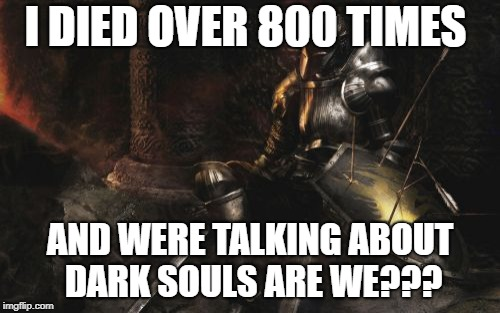 Downcast Dark Souls | I DIED OVER 800 TIMES AND WERE TALKING ABOUT DARK SOULS ARE WE??? | image tagged in memes,downcast dark souls | made w/ Imgflip meme maker
