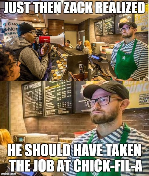 starbucks zack realizes | JUST THEN ZACK REALIZED HE SHOULD HAVE TAKEN THE JOB AT CHICK-FIL-A | image tagged in starbucks,starbucks barista,protesters,retarded liberal protesters | made w/ Imgflip meme maker