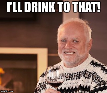 I'LL DRINK TO THAT! | made w/ Imgflip meme maker