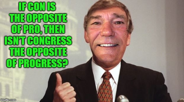 IF CON IS THE OPPOSITE OF PRO, THEN ISN'T CONGRESS THE OPPOSITE OF PROGRESS? | made w/ Imgflip meme maker
