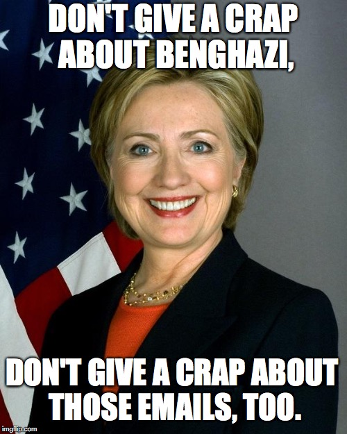 Hillary Clinton Meme | DON'T GIVE A CRAP ABOUT BENGHAZI, DON'T GIVE A CRAP ABOUT THOSE EMAILS, TOO. | image tagged in memes,hillary clinton | made w/ Imgflip meme maker