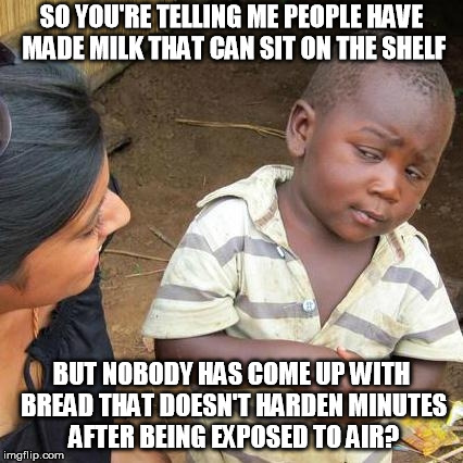 Third World Skeptical Kid Meme | SO YOU'RE TELLING ME PEOPLE HAVE MADE MILK THAT CAN SIT ON THE SHELF BUT NOBODY HAS COME UP WITH BREAD THAT DOESN'T HARDEN MINUTES AFTER BEI | image tagged in memes,third world skeptical kid | made w/ Imgflip meme maker