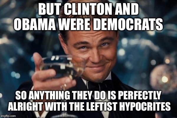 Leonardo Dicaprio Cheers Meme | BUT CLINTON AND OBAMA WERE DEMOCRATS SO ANYTHING THEY DO IS PERFECTLY ALRIGHT WITH THE LEFTIST HYPOCRITES | image tagged in memes,leonardo dicaprio cheers | made w/ Imgflip meme maker