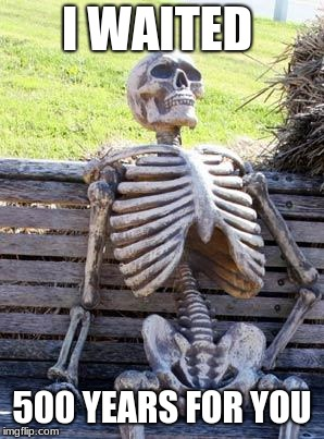 Waiting Skeleton | I WAITED 500 YEARS FOR YOU | image tagged in memes,waiting skeleton | made w/ Imgflip meme maker