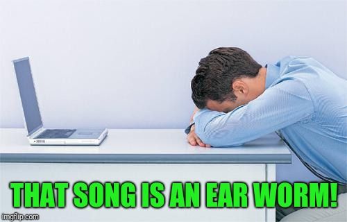 THAT SONG IS AN EAR WORM! | made w/ Imgflip meme maker