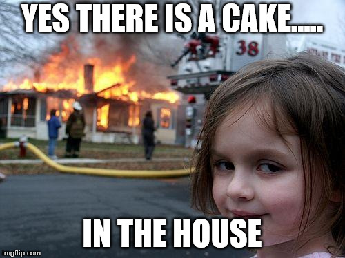Disaster Girl Meme | YES THERE IS A CAKE..... IN THE HOUSE | image tagged in memes,disaster girl | made w/ Imgflip meme maker