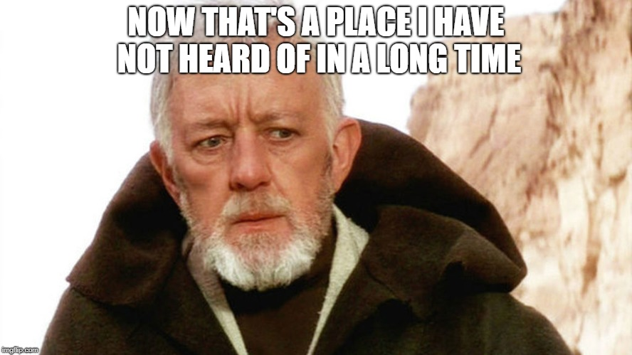 obi wan | NOW THAT'S A PLACE I HAVE NOT HEARD OF IN A LONG TIME | image tagged in obi wan | made w/ Imgflip meme maker