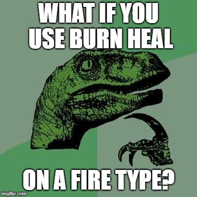 Dino | WHAT IF YOU USE BURN HEAL ON A FIRE TYPE? | image tagged in dino | made w/ Imgflip meme maker