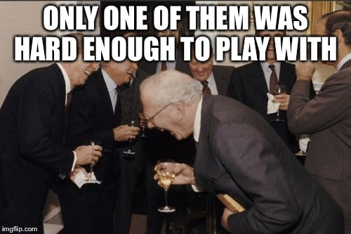 Laughing Men In Suits Meme | ONLY ONE OF THEM WAS HARD ENOUGH TO PLAY WITH | image tagged in memes,laughing men in suits | made w/ Imgflip meme maker