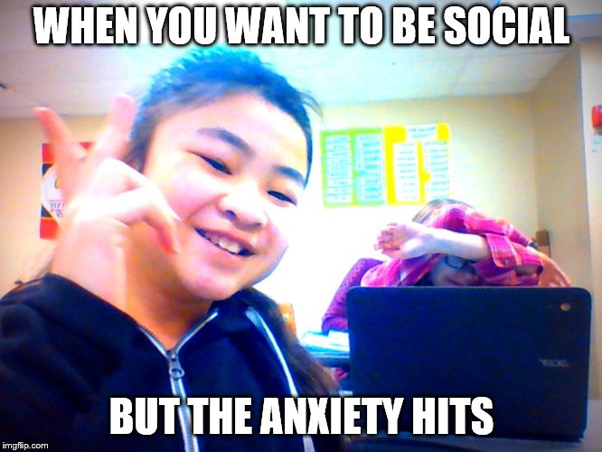 aNxIeTy  | WHEN YOU WANT TO BE SOCIAL BUT THE ANXIETY HITS | image tagged in anxiety | made w/ Imgflip meme maker