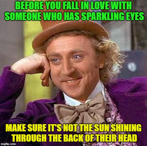All glowy and sparkly | BEFORE YOU FALL IN LOVE WITH SOMEONE WHO HAS SPARKLING EYES MAKE SURE IT'S NOT THE SUN SHINING THROUGH THE BACK OF THEIR HEAD | image tagged in memes,creepy condescending wonka | made w/ Imgflip meme maker