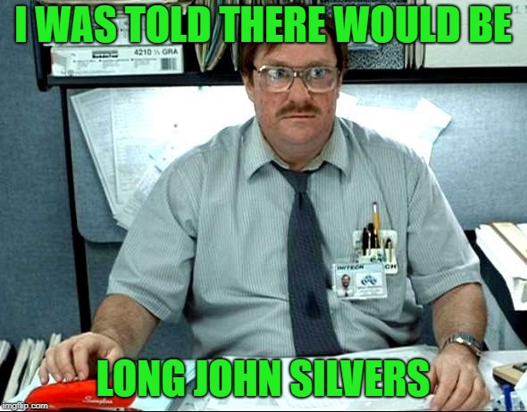 I WAS TOLD THERE WOULD BE LONG JOHN SILVERS | made w/ Imgflip meme maker