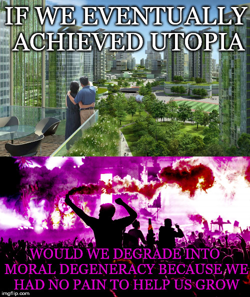 The Utopia Degeneracy Question | IF WE EVENTUALLY ACHIEVED UTOPIA WOULD WE DEGRADE INTO MORAL DEGENERACY BECAUSE WE HAD NO PAIN TO HELP US GROW | image tagged in utopia,moral,degeneracy,pain,spiritual,growth | made w/ Imgflip meme maker