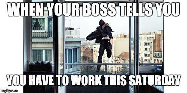 LOL NOPE | WHEN YOUR BOSS TELLS YOU YOU HAVE TO WORK THIS SATURDAY | image tagged in lol nope | made w/ Imgflip meme maker