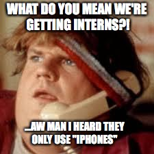 "chris farley phone | WHAT DO YOU MEAN WE'RE GETTING INTERNS?! ...AW MAN I HEARD THEY ONLY USE ""IPHONES"" 