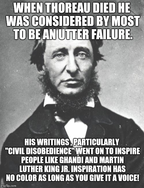 "Henry David Thoreau Meme | WHEN THOREAU DIED HE WAS CONSIDERED BY MOST TO BE AN UTTER FAILURE. HIS WRITINGS , PARTICULARLY ""CIVIL DISOBEDIENCE"" WENT ON TO INSPIRE PEOP 