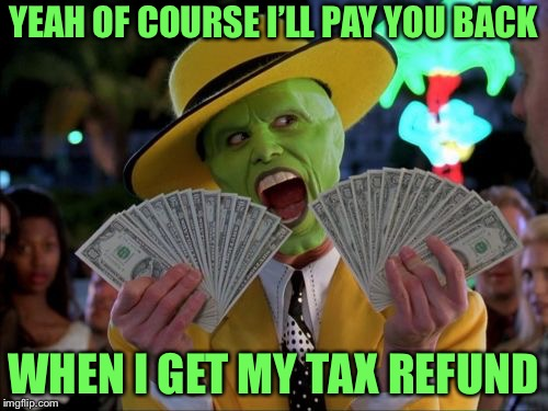Money Money Meme | YEAH OF COURSE I'LL PAY YOU BACK WHEN I GET MY TAX REFUND | image tagged in memes,money money,tax refund | made w/ Imgflip meme maker