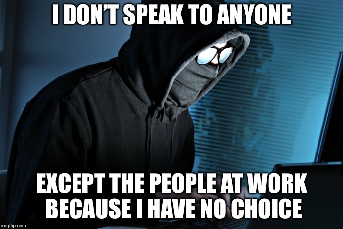 I DON'T SPEAK TO ANYONE EXCEPT THE PEOPLE AT WORK BECAUSE I HAVE NO CHOICE | made w/ Imgflip meme maker