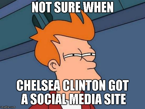 Futurama Fry Meme | NOT SURE WHEN CHELSEA CLINTON GOT A SOCIAL MEDIA SITE | image tagged in memes,futurama fry | made w/ Imgflip meme maker