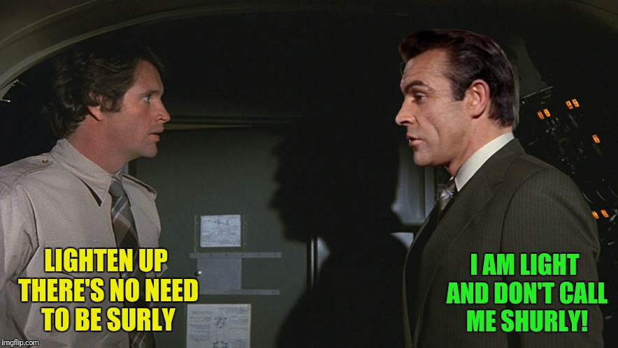 Bad Photoshop Sunday presents:  I am serious and don't call me surly | LIGHTEN UP THERE'S NO NEED TO BE SURLY I AM LIGHT AND DON'T CALL ME SHURLY! | image tagged in bad photoshop sunday,airplane,don't call me shirley,sean connery | made w/ Imgflip meme maker