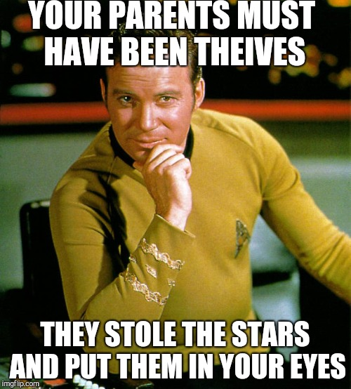 Smooth Kirk Pick Up Lines (inspired by socrates) | YOUR PARENTS MUST HAVE BEEN THEIVES THEY STOLE THE STARS AND PUT THEM IN YOUR EYES | image tagged in captain kirk the thinker | made w/ Imgflip meme maker